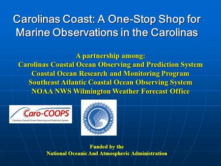 Carolinas Coast: A One-Stop Shop for Marine Observations in the Carolinas Funded by the National Oceanic And Atmospheric Administration A partnership among: