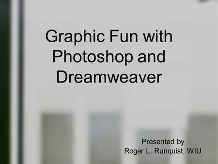 Graphic Fun with Photoshop and Dreamweaver Presented by Roger L. Runquist, WIU.