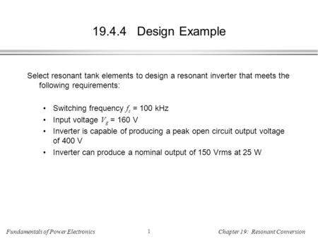 Fundamentals of Power Electronics 1 Chapter 19: Resonant Conversion 19.4.4 Design Example Select resonant tank elements to design a resonant inverter that.
