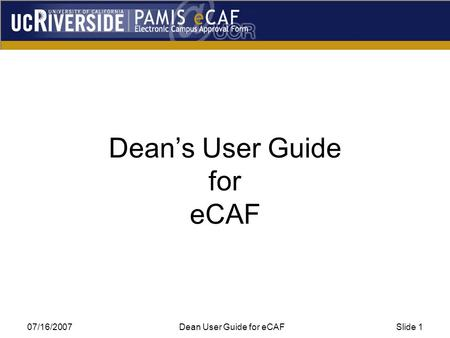 07/16/2007Dean User Guide for eCAFSlide 1 Dean's User Guide for eCAF.
