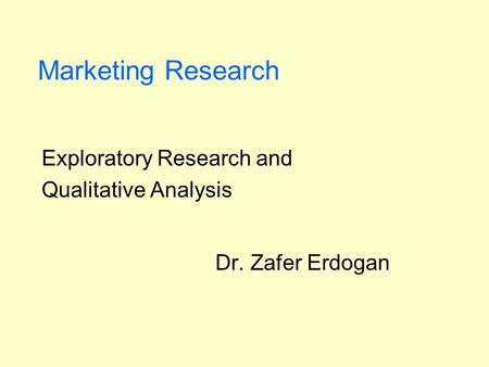 Marketing Research Exploratory Research and Qualitative Analysis Dr. Zafer Erdogan.