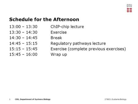 27803::Systems Biology1CBS, Department of Systems Biology Schedule for the Afternoon 13:00 – 13:30ChIP-chip lecture 13:30 – 14:30Exercise 14:30 – 14:45Break.
