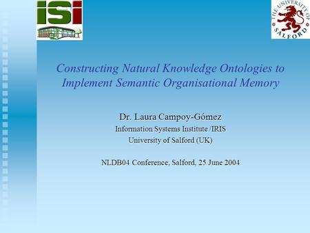 Constructing Natural Knowledge Ontologies to Implement Semantic Organisational Memory Dr. Laura Campoy-Gómez Information Systems Institute /IRIS University.