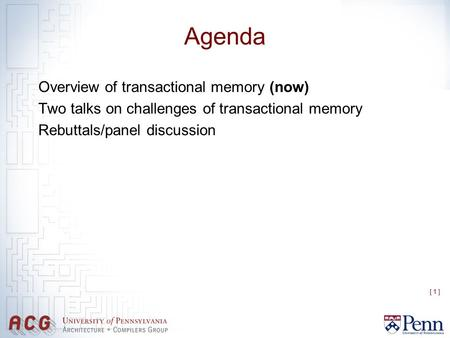 [ 1 ] Agenda Overview of transactional memory (now) Two talks on challenges of transactional memory Rebuttals/panel discussion.