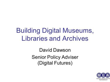 Building Digital Museums, Libraries and Archives David Dawson Senior Policy Adviser (Digital Futures)