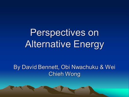 Perspectives on Alternative Energy By David Bennett, Obi Nwachuku & Wei Chieh Wong.
