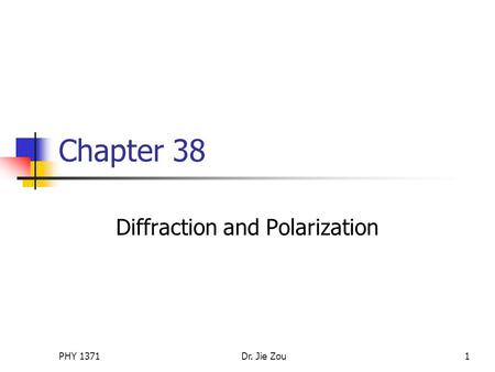 PHY 1371Dr. Jie Zou1 Chapter 38 Diffraction and Polarization.