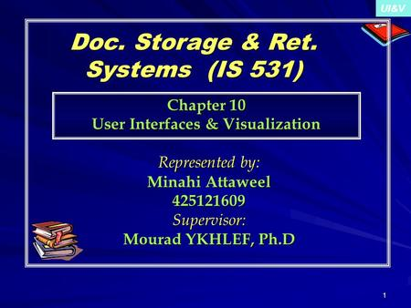 UI&V 1 Doc. Storage & Ret. Systems (IS 531) Represented by: Minahi Attaweel 425121609Supervisor: Mourad YKHLEF, Ph.D Chapter 10 User Interfaces & Visualization.