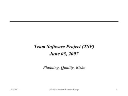 6/5/2007SE 652 - Survival Exercise Recap1 Team Software Project (TSP) June 05, 2007 Planning, Quality, Risks.