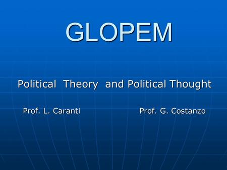 GLOPEM Political Theory and Political Thought Prof. L. Caranti Prof. G. Costanzo Prof. L. Caranti Prof. G. Costanzo.