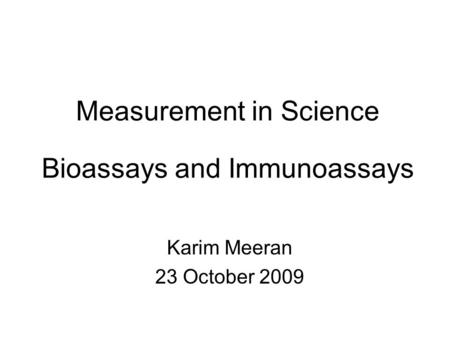 Measurement in Science Bioassays and Immunoassays Karim Meeran 23 October 2009.