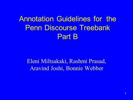1 Annotation Guidelines for the Penn Discourse Treebank Part B Eleni Miltsakaki, Rashmi Prasad, Aravind Joshi, Bonnie Webber.
