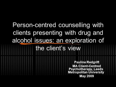 Person-centred counselling with clients presenting with drug and alcohol issues: an exploration of the client's view Pauline Redgrift MA Client-Centred.