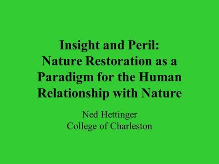 Insight <strong>and</strong> Peril: <strong>Nature</strong> Restoration as a Paradigm for the <strong>Human</strong> <strong>Relationship</strong> with <strong>Nature</strong> Ned Hettinger College of Charleston.