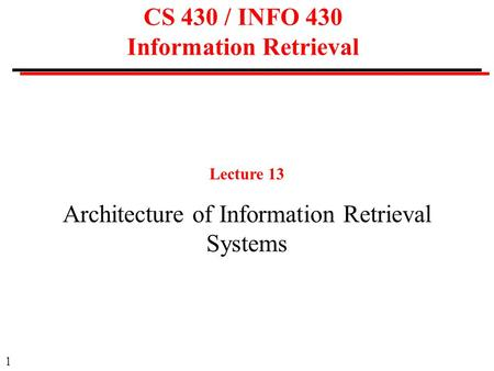 1 CS 430 / INFO 430 Information Retrieval Lecture 13 Architecture of Information Retrieval Systems.