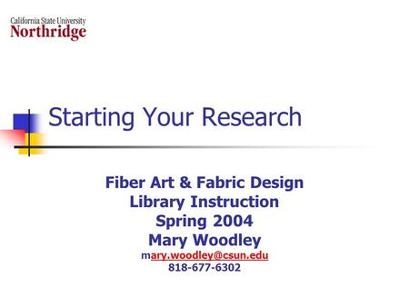 Starting Your Research Fiber Art & Fabric Design Library Instruction Spring 2004 Mary Woodley 818-677-6302.