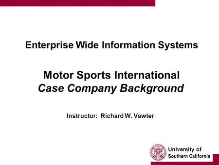 University of Southern California Enterprise Wide Information Systems Motor Sports International Case Company Background Instructor: Richard W. Vawter.
