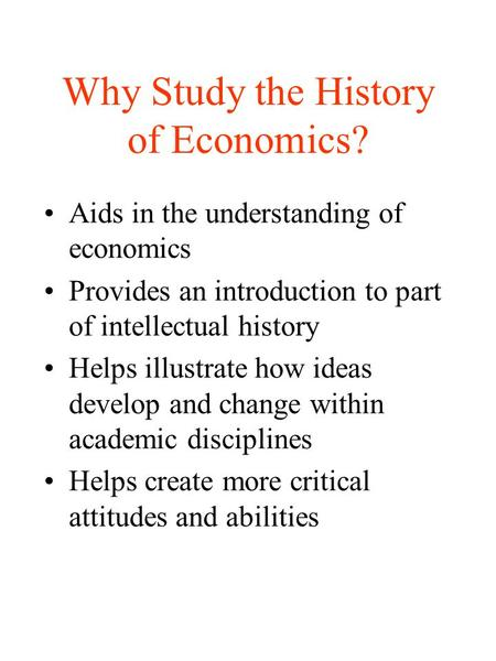 Why Study the History of Economics? Aids in the understanding of economics Provides an introduction to part of intellectual history Helps illustrate how.