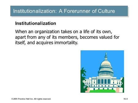 © 2005 Prentice Hall Inc. All rights reserved.16–0 Institutionalization: A Forerunner of Culture Institutionalization When an organization takes on a life.