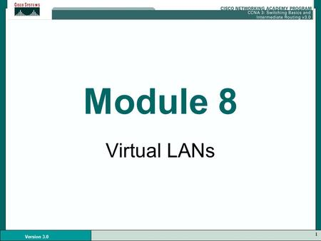 1 Version 3.0 Module 8 Virtual LANs. 2 Version 3.0.