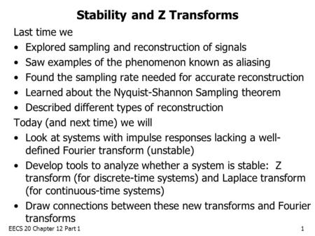 EECS 20 Chapter 12 Part 11 Stability and Z Transforms Last time we Explored sampling and reconstruction of signals Saw examples of the phenomenon known.