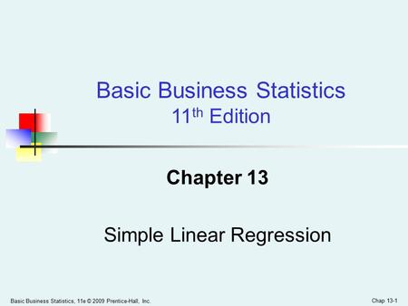 Basic Business Statistics, 11e © 2009 Prentice-Hall, Inc. Chap 13-1 Chapter 13 Simple Linear Regression Basic Business Statistics 11 th Edition.