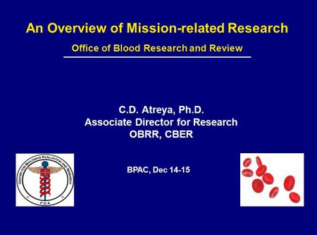 An Overview of Mission-related Research Office of Blood Research and Review C.D. Atreya, Ph.D. Associate Director for Research OBRR, CBER BPAC, Dec 14-15.