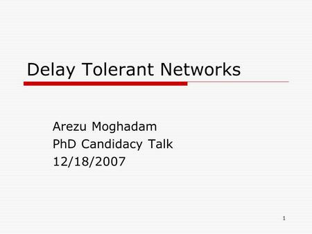 1 Delay Tolerant <strong>Networks</strong> Arezu Moghadam PhD Candidacy Talk 12/18/2007.