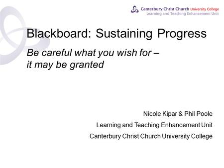 Contents Blackboard: Sustaining Progress Be careful what you wish for – it may be granted Nicole Kipar & Phil Poole Learning and Teaching Enhancement Unit.