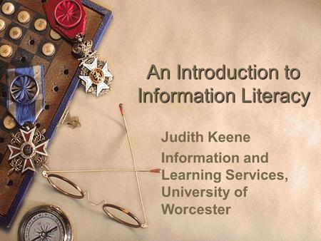 An Introduction to Information Literacy Judith Keene Information and Learning Services, University of Worcester.