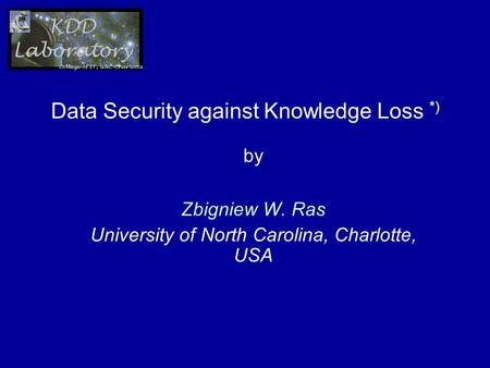 Data Security against Knowledge Loss *) by Zbigniew W. Ras University of North Carolina, Charlotte, USA.