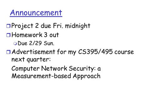 Announcement r Project 2 due Fri. midnight r Homework 3 out m Due 2/29 Sun. r Advertisement for my CS395/495 course next quarter: Computer Network Security: