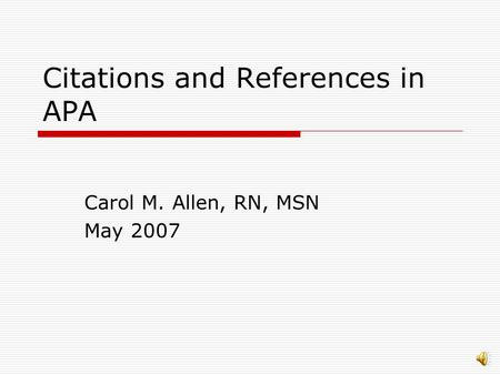 Citations and References in APA Carol M. Allen, RN, MSN May 2007.