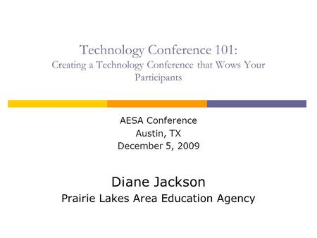 Technology Conference 101: Creating a Technology Conference that Wows Your Participants AESA Conference Austin, TX December 5, 2009 Diane Jackson Prairie.