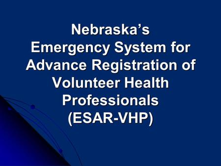 Nebraska's Emergency System for Advance Registration of Volunteer Health Professionals (ESAR-VHP) Nebraska's Emergency System for Advance Registration.