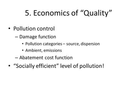 "5. Economics of ""Quality"" Pollution control – Damage function Pollution categories – source, dispersion Ambient, emissions – Abatement cost function ""Socially."