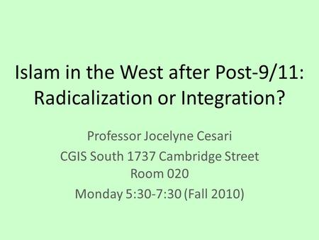 Islam in the West after Post-9/11: Radicalization or Integration? Professor Jocelyne Cesari CGIS South 1737 Cambridge Street Room 020 Monday 5:30-7:30.