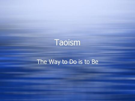 Taoism The Way to Do is to Be. Tao = Way  The way the universe works.  The way of nature.  The Tao is inexpressible.  The way the universe works.