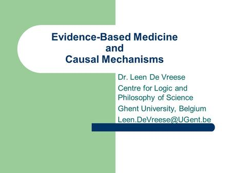 Evidence-Based Medicine and Causal Mechanisms Dr. Leen De Vreese Centre for Logic and Philosophy of Science Ghent University, Belgium