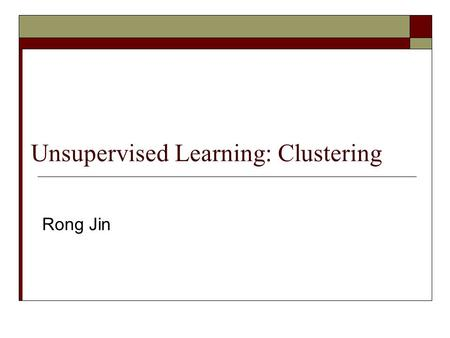 Unsupervised Learning: Clustering Rong Jin Outline  Unsupervised learning  K means for clustering  Expectation Maximization algorithm for clustering.