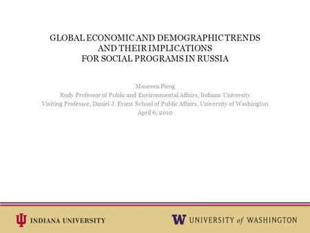 GLOBAL ECONOMIC AND DEMOGRAPHIC TRENDS AND THEIR IMPLICATIONS FOR SOCIAL PROGRAMS IN RUSSIA Maureen Pirog Rudy Professor of Public and Environmental Affairs,