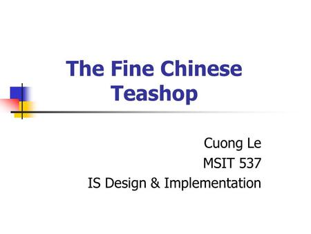 The Fine Chinese Teashop Cuong Le MSIT 537 IS Design & Implementation.