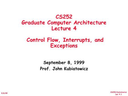 CS252/Kubiatowicz Lec 4.1 9/8/99 CS252 Graduate Computer Architecture Lecture 4 Control Flow, Interrupts, and Exceptions September 8, 1999 Prof. John Kubiatowicz.