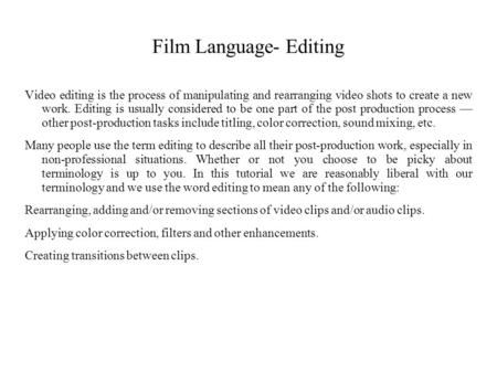 Film Language- Editing Video editing is the process of manipulating and rearranging video shots to create a new work. Editing is usually considered to.