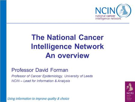 The National Cancer Intelligence Network An overview Professor David Forman Professor of Cancer Epidemiology, University of Leeds NCIN – Lead for Information.