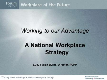 Working to our Advantage A National Workplace Strategy Lucy Fallon-Byrne, Director, NCPP.