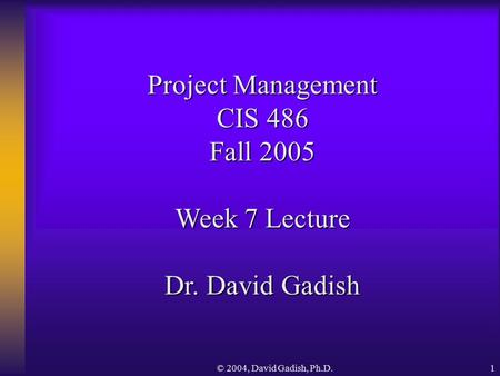 © 2004, David Gadish, Ph.D.1 Project <strong>Management</strong> CIS 486 Fall 2005 Week 7 Lecture Dr. David Gadish.