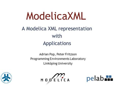 ModelicaXML A Modelica XML representation with Applications Adrian Pop, Peter Fritzson Programming Environments Laboratory Linköping University.