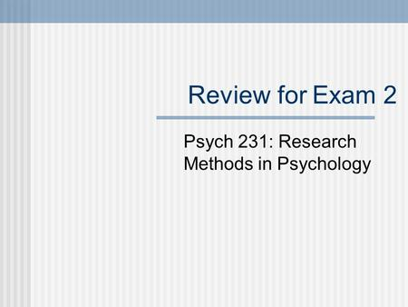 Review for Exam 2 Psych 231: Research Methods in Psychology.