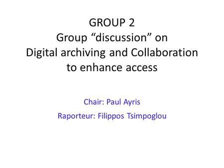 "GROUP 2 Group ""discussion"" on Digital archiving and Collaboration to enhance access Chair: Paul Ayris Raporteur: Filippos Tsimpoglou."